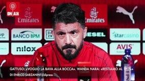 """Gattuso: """"Voglio la bava alla bocca"""". Wanda Nara: """"Restiamo al 100%"""""""