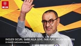 Inglesi sicuri, Sarri alla Juve. Fair play finanziario, Milan in ansia