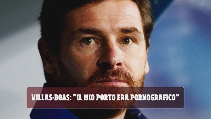 """Villas-Boas: """"Il mio Porto era pornografico"""""""