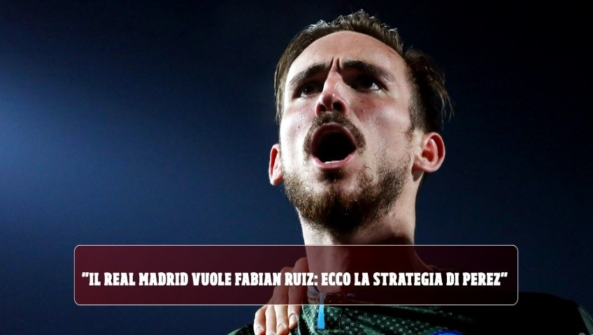 """Il Real Madrid vuole Fabian Ruiz: ecco la strategia di Perez"""