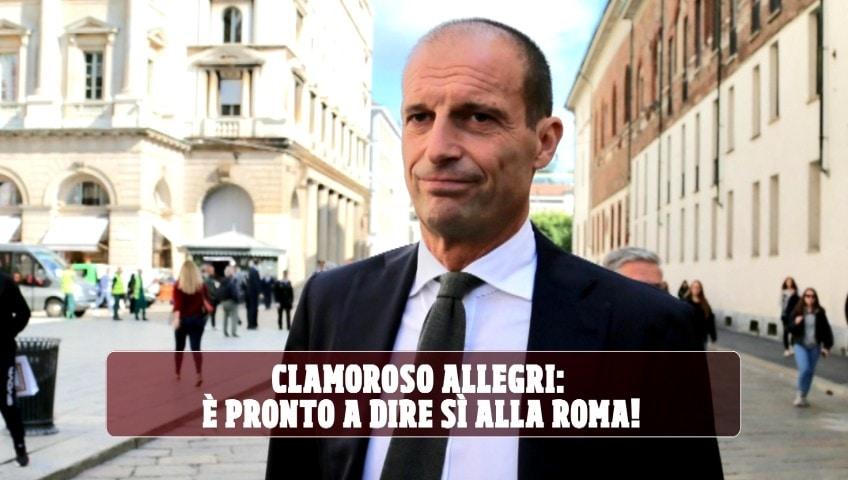 Clamoroso Allegri: è pronto a dire sì alla Roma!