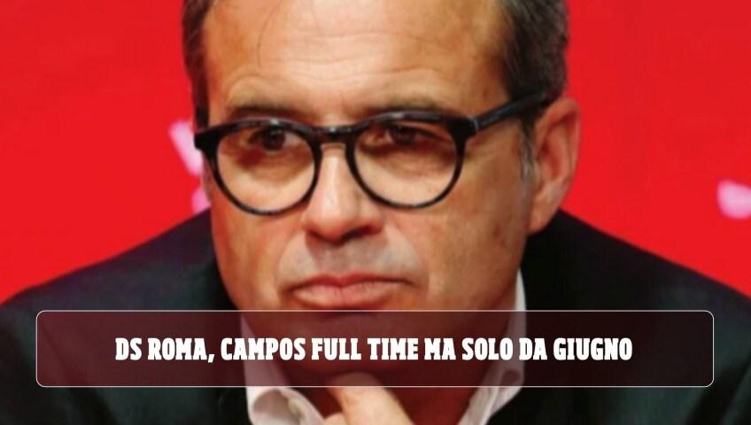 Ds della Roma, Campos full time ma solo da giugno: ecco le alternative